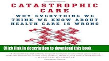 Read Books Catastrophic Care: Why Everything We Think We Know about Health Care Is Wrong E-Book