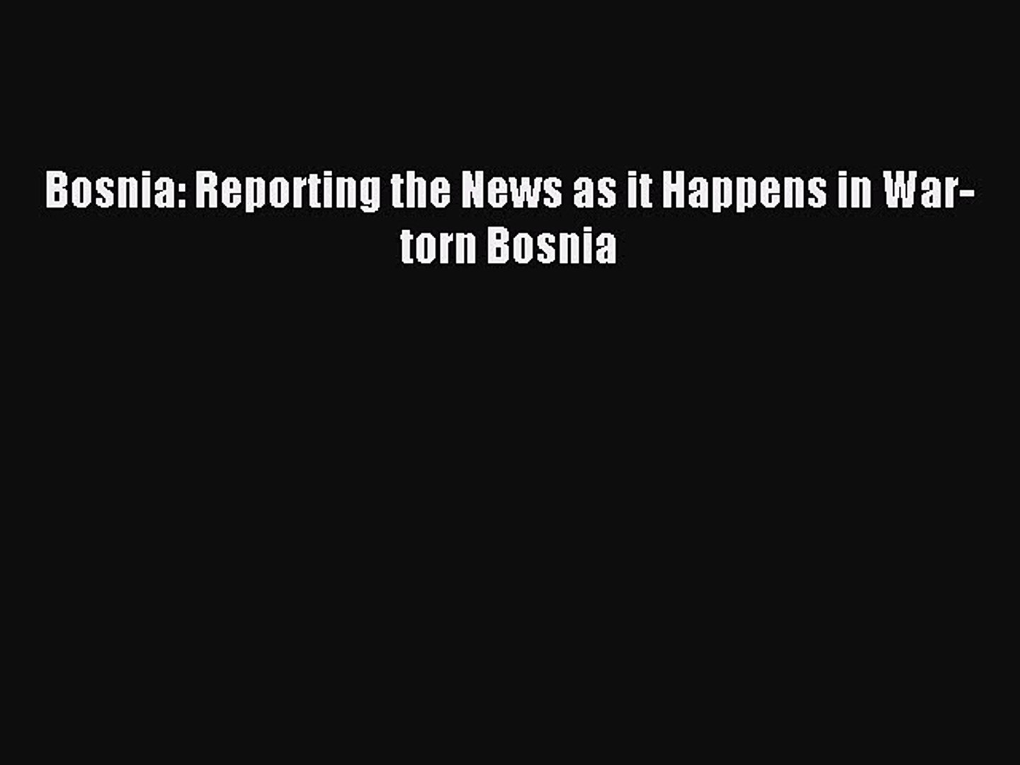 [PDF] Bosnia: Reporting the News as it Happens in War-torn Bosnia Download Online