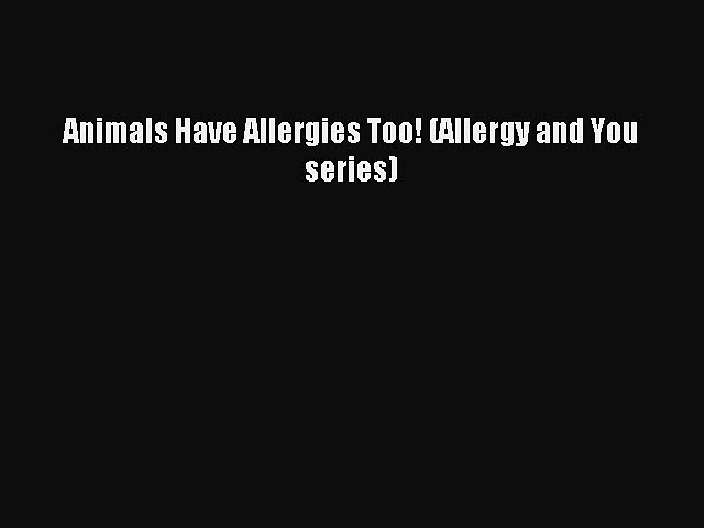Read Animals Have Allergies Too! (Allergy and You series) Ebook Free