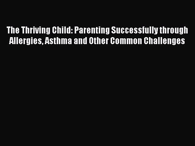 READ book  The Thriving Child: Parenting Successfully through Allergies Asthma and Other Common