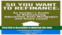 Download So You Want to Refinance: An Insiders Guide to Refinancing Adjustable Rate Mortgages and