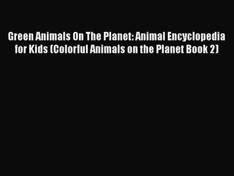 FREE DOWNLOAD Green Animals On The Planet: Animal Encyclopedia for Kids (Colorful Animals