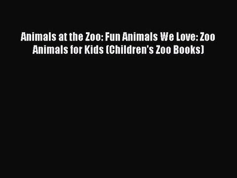 FREE PDF Animals at the Zoo: Fun Animals We Love: Zoo Animals for Kids (Children's Zoo Books)#