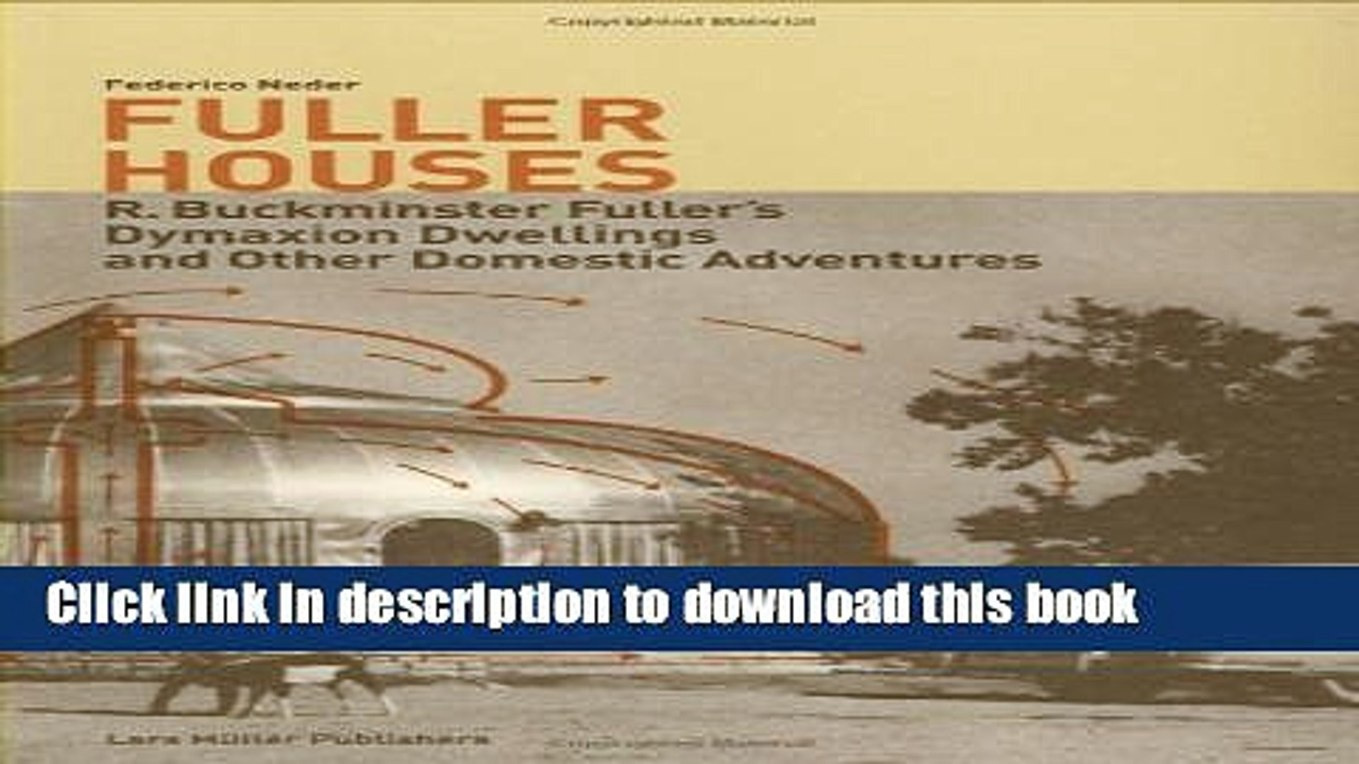 Read Book Fuller Houses: R. Buckminster Fuller s Dymaxion Dwellings and Other Domestic Adventures