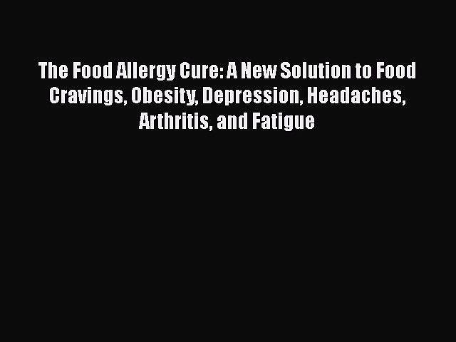 READ book  The Food Allergy Cure: A New Solution to Food Cravings Obesity Depression Headaches