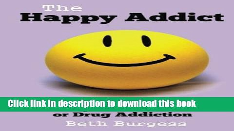 Read The Happy Addict: How to be Happy in Recovery from Alcoholism or Drug Addiction PDF Free