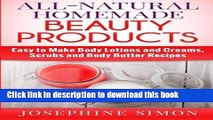 Download All-Natural Homemade Beauty Products: Easy to Make Body Lotions and Creams, Scrubs and