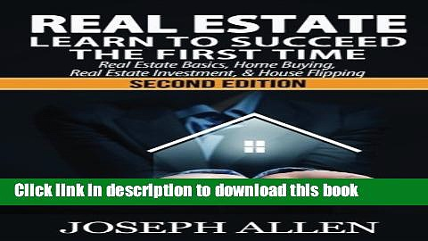 Ebook Real Estate: Learn to Succeed the First Time: Real Estate Basics, Home Buying, Real Estate