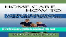 Books HOME CARE HOW TO - The Guide To Starting Your Senior In Home Care Business Free Online