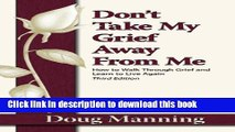 Books Don t Take My Grief Away from Me: How to Walk Through Grief and Learn to Live Again Free