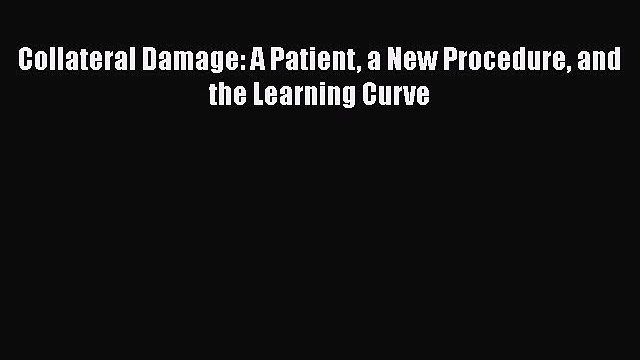 READ book  Collateral Damage: A Patient a New Procedure and the Learning Curve  Full Free