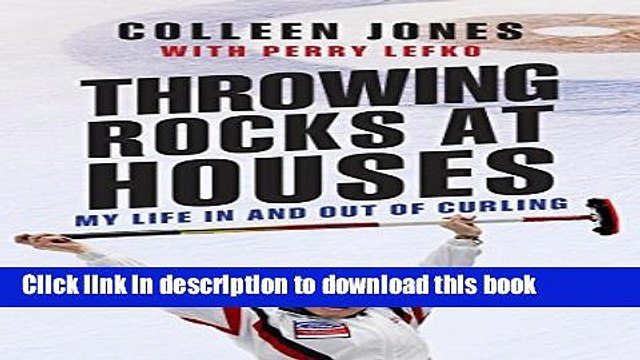 Ebook Throwing Rocks at Houses: My Life in and out of Curling Full Download