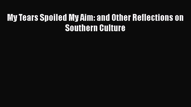 Free Full [PDF] Downlaod  My Tears Spoiled My Aim: and Other Reflections on Southern Culture