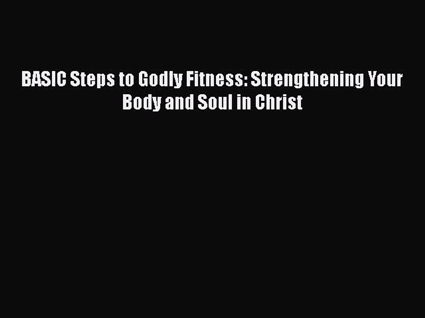 9e75383ddf READ book BASIC Steps to Godly Fitness: Strengthening Your Body and Soul in  Christ Full