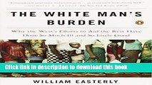 Ebook The White Man s Burden: Why the West s Efforts to Aid the Rest Have Done So Much Ill and So