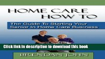 Books HOME CARE HOW TO - The Guide To Starting Your Senior In Home Care Business Full Download