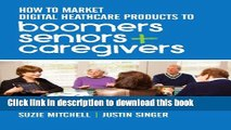 Books How to Market Digital Healthcare Products to Boomers, Seniors, and Caregivers Free Online