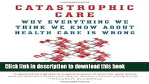 [Read PDF] Catastrophic Care: Why Everything We Think We Know about Health Care Is Wrong Ebook Free