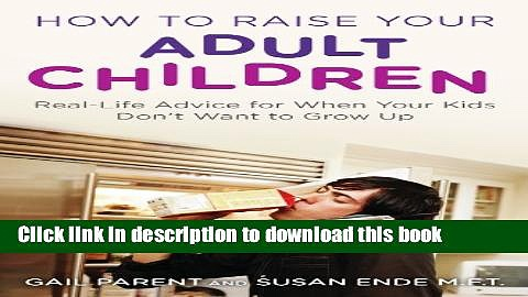 Books How to Raise Your Adult Children: Real-Life Advice for When Your Kids Don t Want to Grow Up