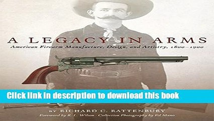 Read A Legacy in Arms: American Firearm Manufacture, Design, and Artistry, 1800–1900 (The