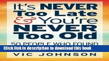 Ebook It s NEVER Too Late And You re NEVER Too Old: 50 People Who Found Success After 50 Full