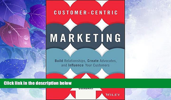 READ FREE FULL  Customer-Centric Marketing: Build Relationships, Create Advocates, and Influence