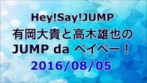 【2016/08/05】Hey!Say!JUMP 有岡大貴と高木雄也のJUMP da ベイベー!