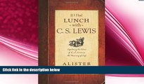 complete  If I Had Lunch with C. S. Lewis: Exploring the Ideas of C. S. Lewis on the Meaning of Life