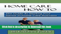 [Popular Books] Home Care How to: The Guide to Starting Your Senior in Home Care Business Free