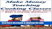 [Popular] Make Money Teaching Cooking Classes: A Guide to Starting Your Own Kids Cooking Business