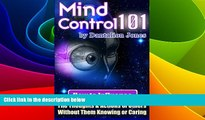 Must Have  Mind Control 101: How To Influence The Thoughts And Actions Of Others Without Them