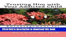 [Popular Books] Trusting Him with Your Addicted Child: Encouragement for Parents of Addicts