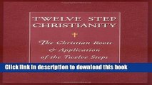 [Popular Books] Twelve Step Christianity: The Christian Roots   Application of the Twelve Steps