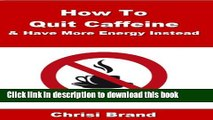 [Popular] How To Quit Caffeine - Caffeine Side Effects, What s In Caffeine and How To Quit