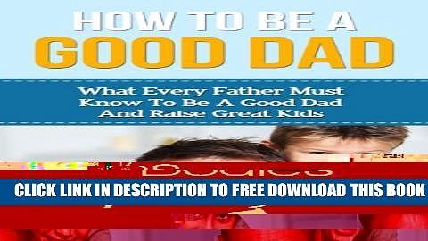 Collection Book How To Be A Good Dad: What Every Father Must Know To Be A Good Dad And Raise Great