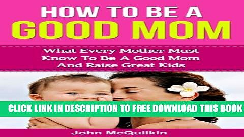 [PDF] How To Be A Good Mom: What Every Mother Must Know To Be A Good Mom And Raise Great Kids
