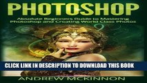Ebook Photoshop: Absolute Beginners Guide To Mastering Photoshop And Creating World Class Photos