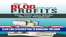 [New] Ebook How To Blog For Fun   Profits - Yes, YOU Can Make Money Blogging! Free Online