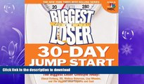 READ BOOK  The Biggest Loser 30-Day Jump Start: Lose Weight, Get in Shape, and Start Living the