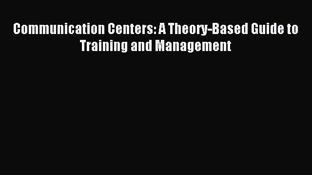 [PDF] Communication Centers: A Theory-Based Guide to Training and Management Full Online