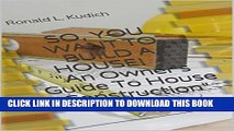 """[PDF] SO, YOU WANT TO BUILD A HOUSE! """"An Owner s Guide To House Construction"""" Popular Online"""