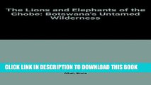 [PDF] The Lions and Elephants of the Chobe: Botswana s Untamed Wilderness Popular Colection