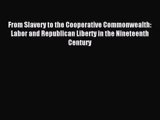 [PDF] From Slavery to the Cooperative Commonwealth: Labor and Republican Liberty in the Nineteenth