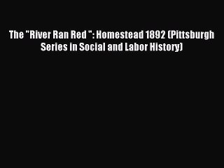[PDF] The River Ran Red : Homestead 1892 (Pittsburgh Series in Social and Labor History) Full