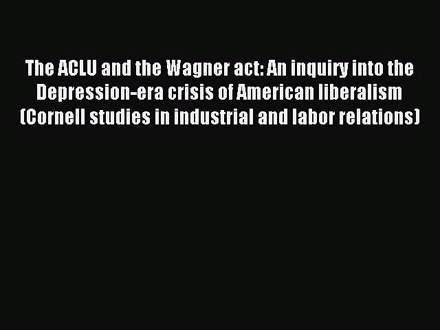 [PDF] The ACLU and the Wagner act: An inquiry into the Depression-era crisis of American liberalism