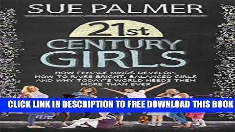 [PDF] 21st Century Girls: How Female Minds Develop, How to Raise Bright, Balanced Girls and Why