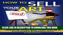 [PDF] How to Sell Your Art: Discover How to Stop Being a Starving Artist and Start Being a