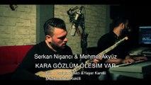 Serkan Nişancı Feat Mehmet Akyüz - Kara Gözlüm Ölesim Var