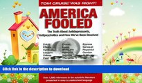 GET PDF  America Fooled: The Truth About Antidepressants, Antipsychotics And How We ve Been