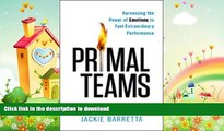 READ BOOK  Primal Teams: Harnessing the Power of Emotions to Fuel Extraordinary Performance  GET